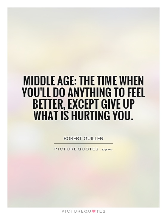 Middle age: The time when you'll do anything to feel better, except give up what is hurting you Picture Quote #1