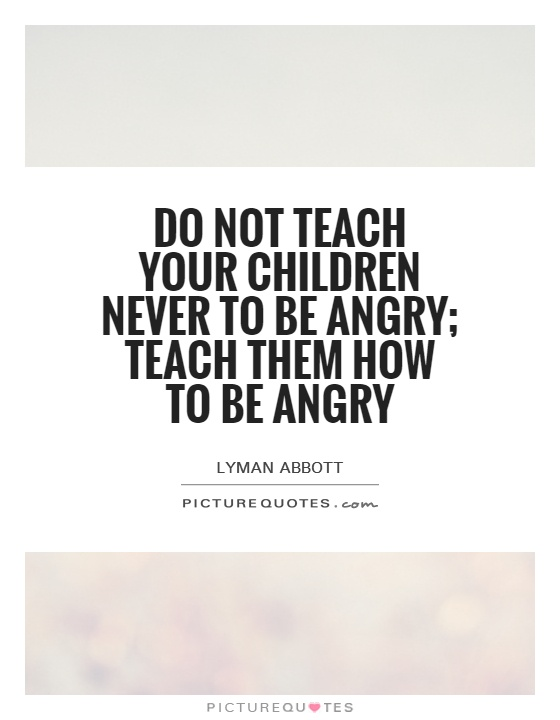 Do not teach your children never to be angry; teach them how to be angry Picture Quote #1