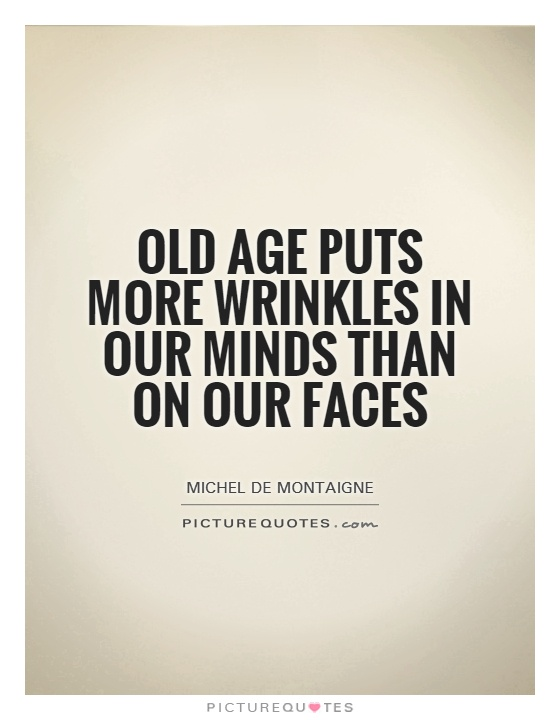 Old age puts more wrinkles in our minds than on our faces Picture Quote #1