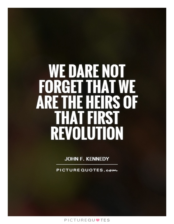 We dare not forget that we are the heirs of that first revolution Picture Quote #1