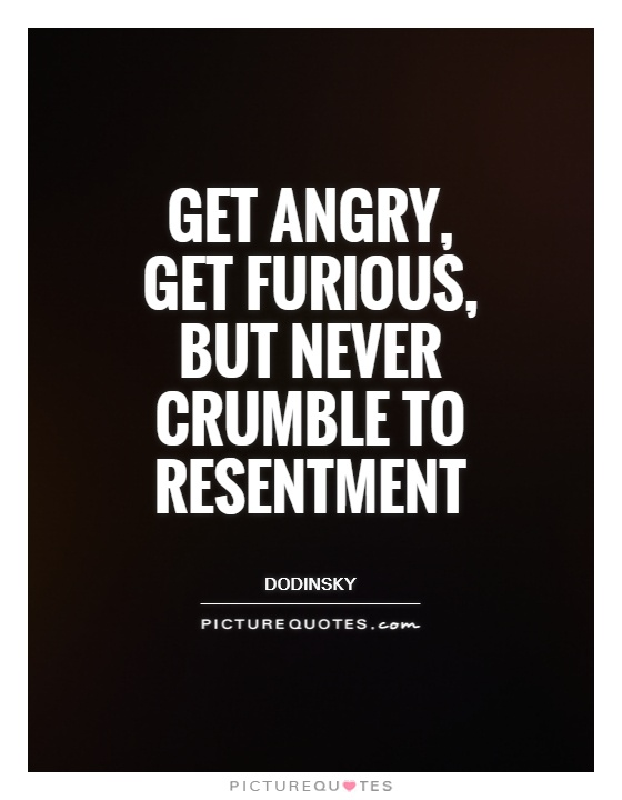 Get angry,  get furious,  but never crumble to resentment Picture Quote #1