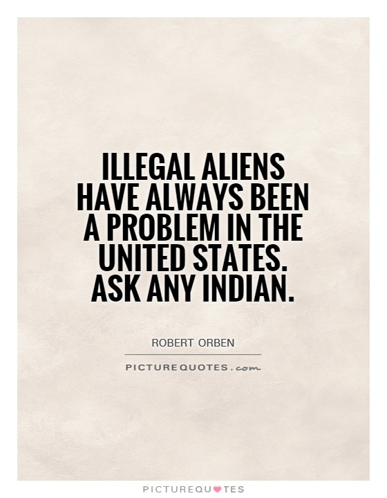 Illegal aliens have always been a problem in the United States. Ask any Indian Picture Quote #1