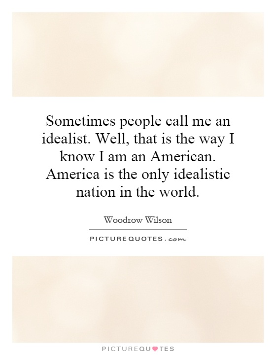 Sometimes people call me an idealist. Well, that is the way I know I am an American. America is the only idealistic nation in the world Picture Quote #1