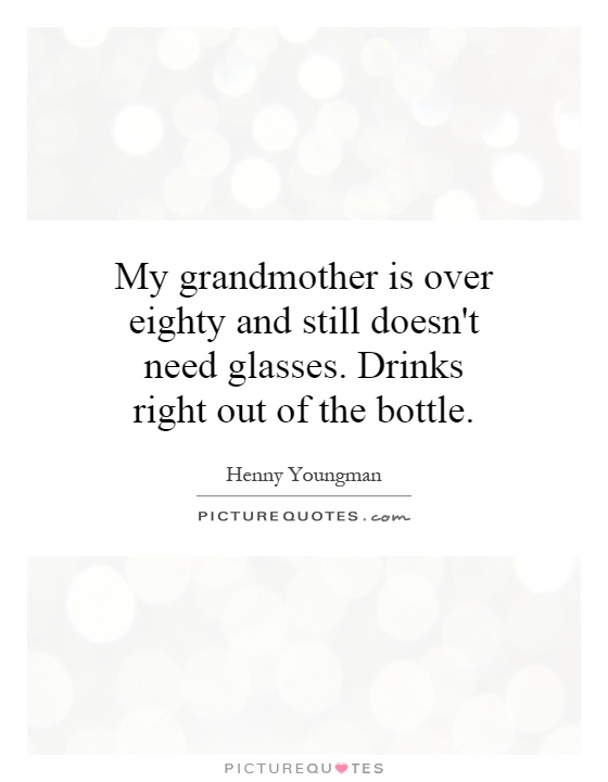 My grandmother is over eighty and still doesn't need glasses. Drinks right out of the bottle Picture Quote #1