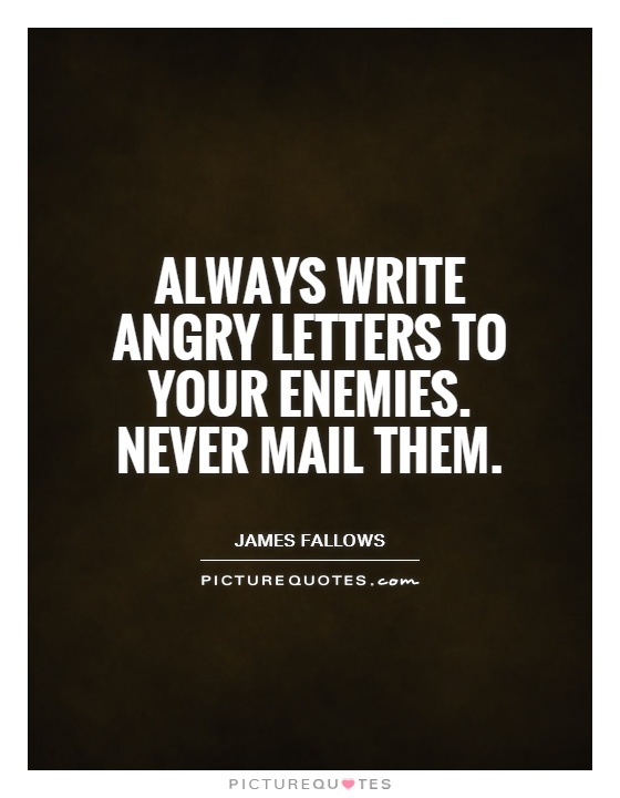 Always write angry letters to your enemies. Never mail them Picture Quote #1