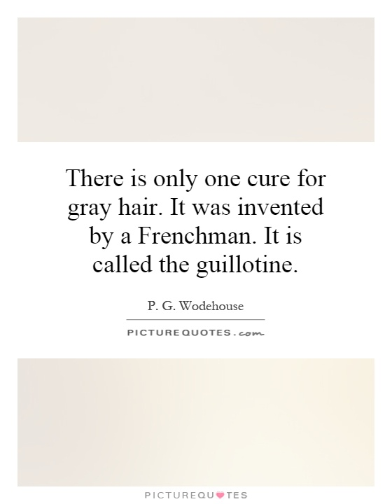 There is only one cure for gray hair. It was invented by a Frenchman. It is called the guillotine Picture Quote #1