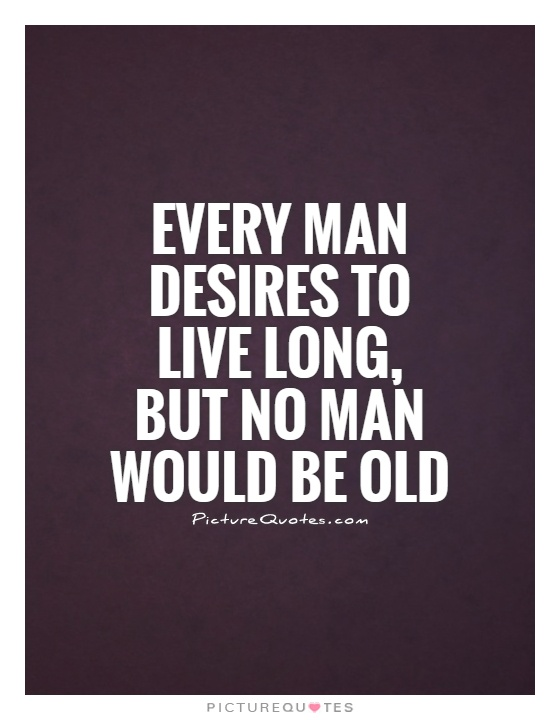 Every man desires to live long, but no man would be old Picture Quote #1