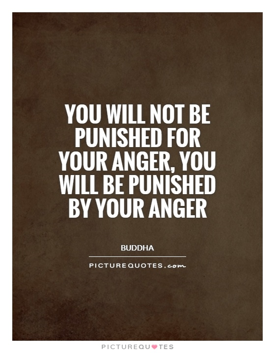 You will not be punished for your anger, you will be punished by your anger Picture Quote #1