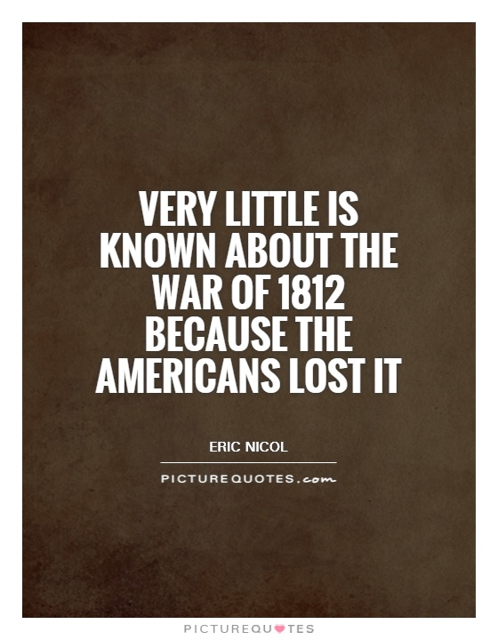 Very little is known about the War of 1812 because the Americans lost it Picture Quote #1