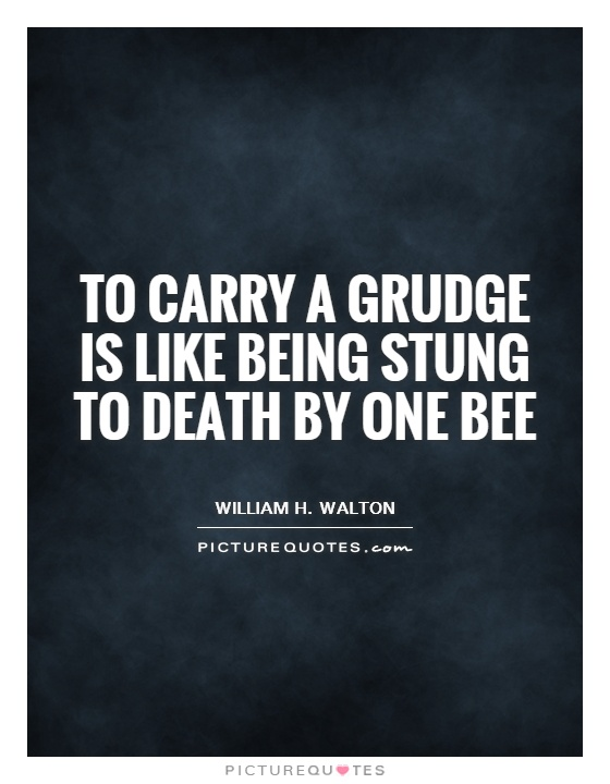To carry a grudge is like being stung to death by one bee Picture Quote #1