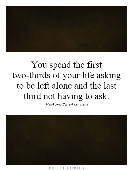 You spend the first two-thirds of your life asking to be left alone and the last third not having to ask Picture Quote #1