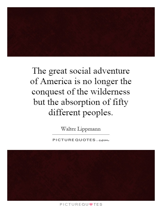 The great social adventure of America is no longer the conquest of the wilderness but the absorption of fifty different peoples Picture Quote #1