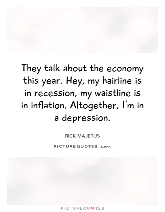 They talk about the economy this year. Hey, my hairline is in recession, my waistline is in inflation. Altogether, I'm in a depression Picture Quote #1