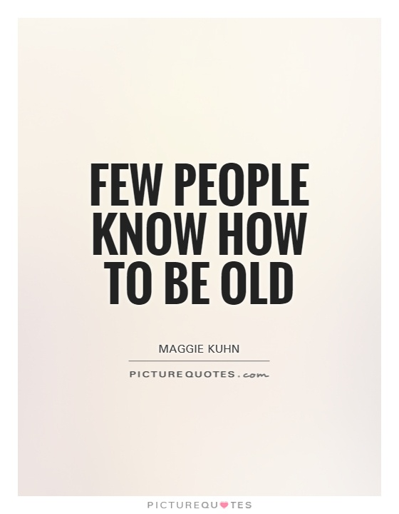 Few people know how to be old Picture Quote #1