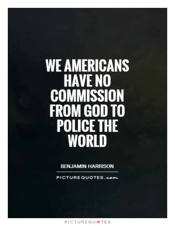 We Americans have no commission from God to police the world Picture Quote #1