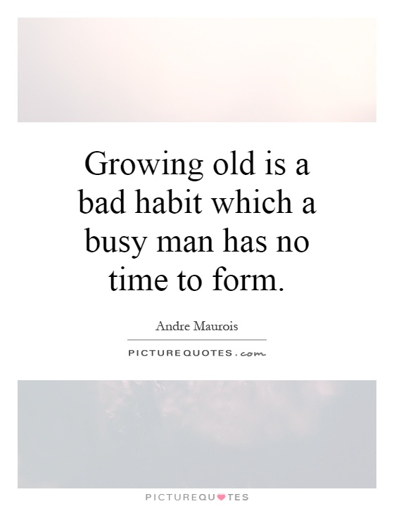 Growing old is a bad habit which a busy man has no time to form Picture Quote #1