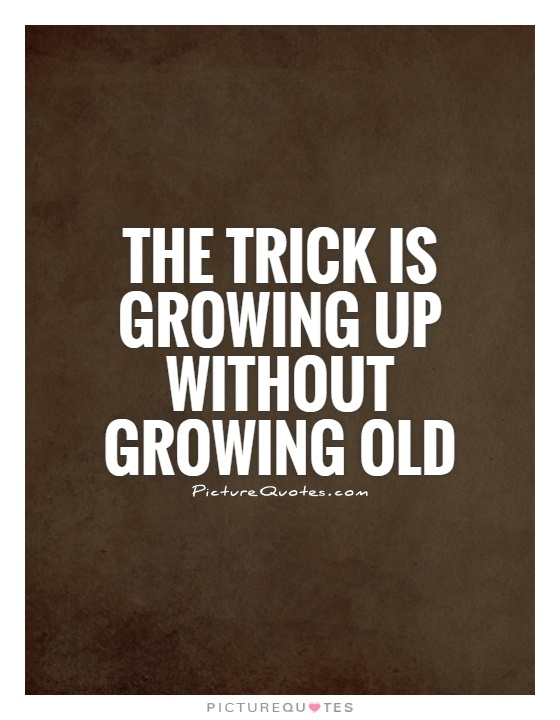 The trick is growing up without growing old Picture Quote #1