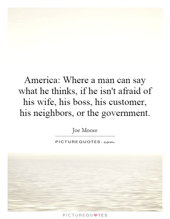 America: Where a man can say what he thinks, if he isn't afraid of his wife, his boss, his customer, his neighbors, or the government Picture Quote #1