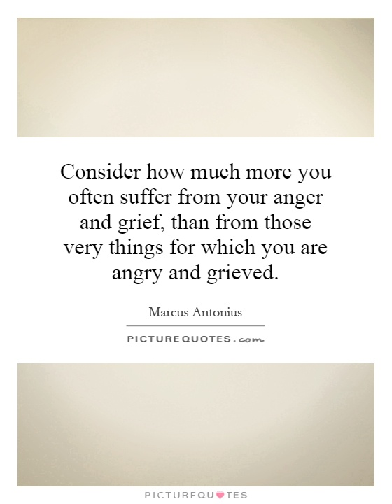 Consider how much more you often suffer from your anger and grief, than from those very things for which you are angry and grieved Picture Quote #1