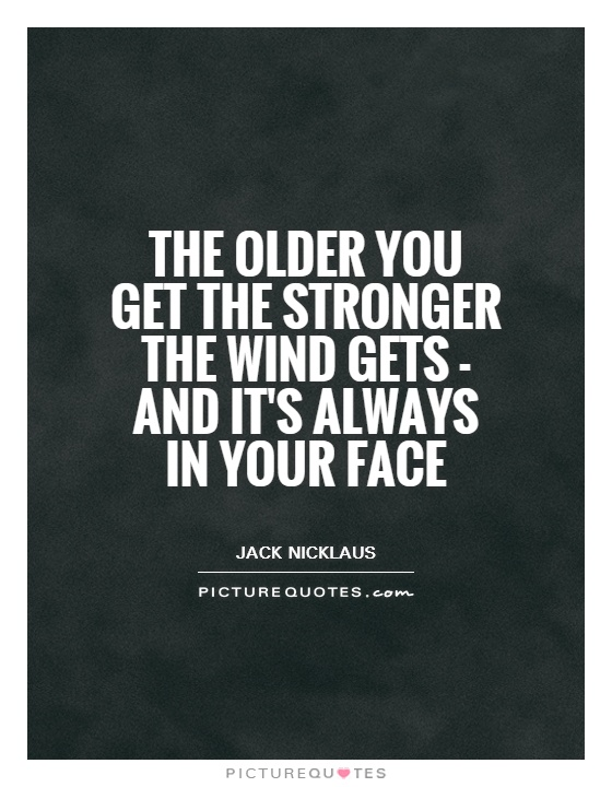 The older you get the stronger the wind gets - and it's always in your face Picture Quote #1