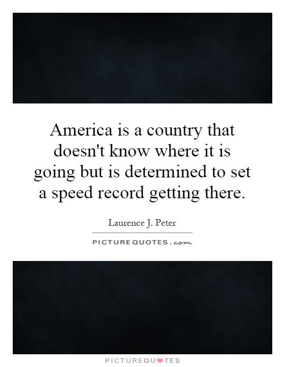 America is a country that doesn't know where it is going but is determined to set a speed record getting there Picture Quote #1