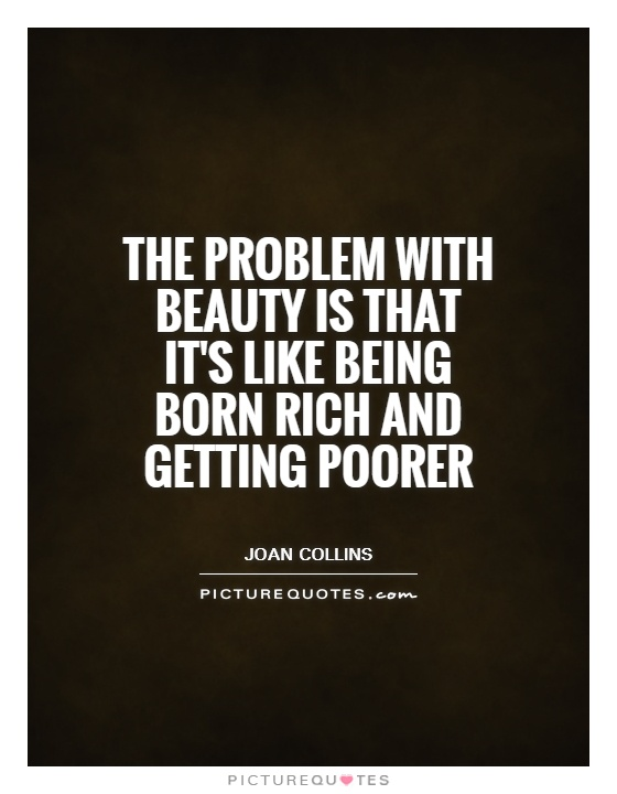 The problem with beauty is that it's like being born rich and getting poorer Picture Quote #1