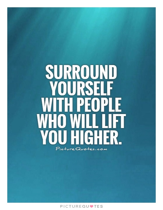 Surround yourself with people who will lift you higher. Picture Quote #1