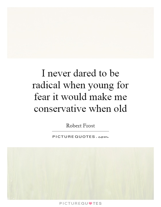 I never dared to be radical when young for fear it would make me conservative when old Picture Quote #1