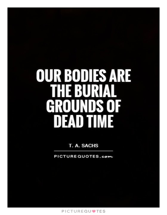 Our bodies are the burial grounds of dead time Picture Quote #1