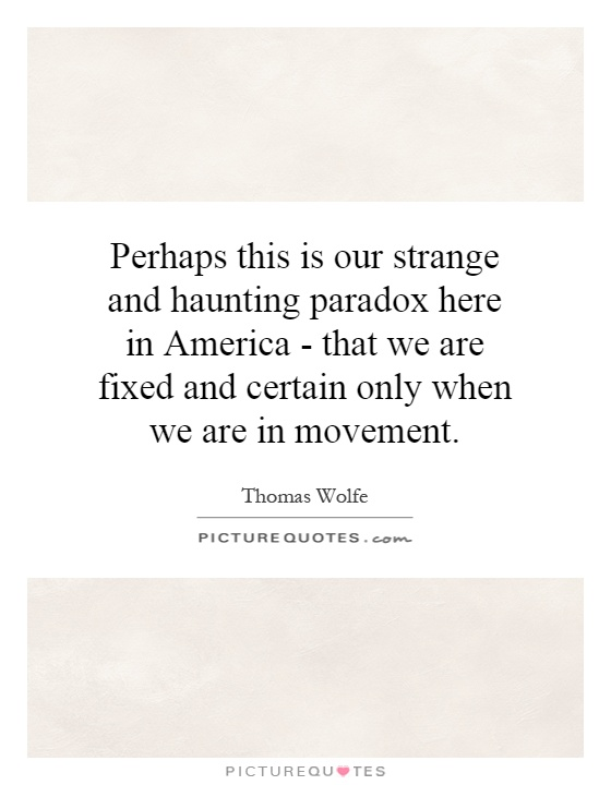 Perhaps this is our strange and haunting paradox here in America - that we are fixed and certain only when we are in movement Picture Quote #1