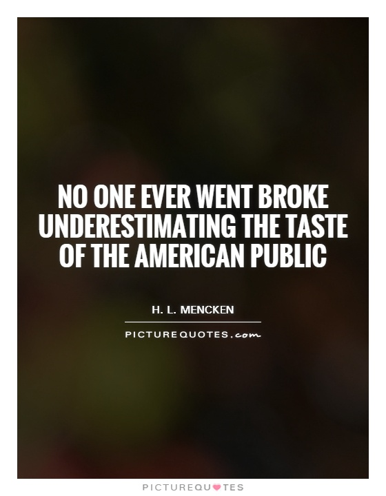 No one ever went broke underestimating the taste of the American public Picture Quote #1