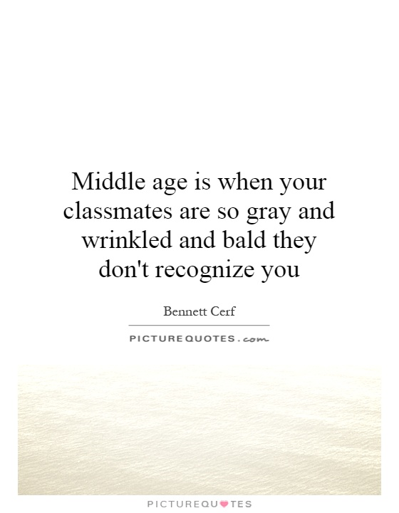 Middle age is when your classmates are so gray and wrinkled and bald they don't recognize you Picture Quote #1