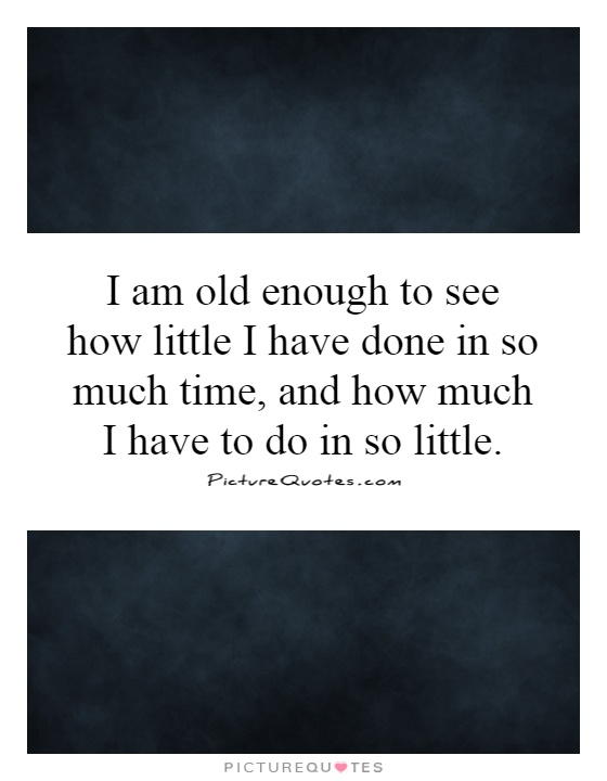 I am old enough to see how little I have done in so much time, and how much I have to do in so little Picture Quote #1
