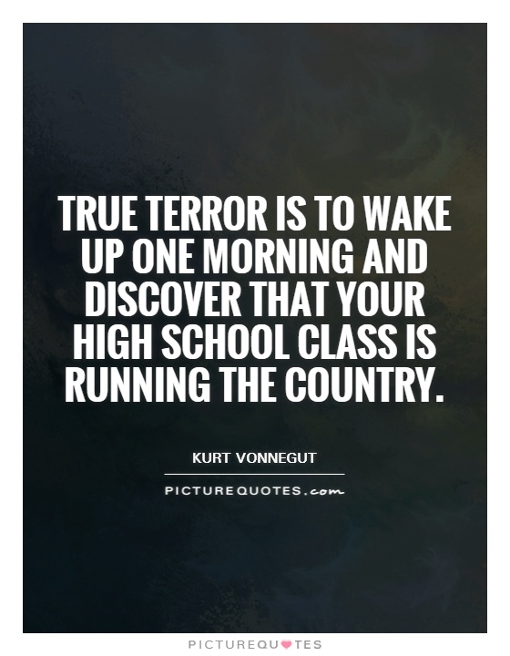 True terror is to wake up one morning and discover that your high school class is running the country Picture Quote #1