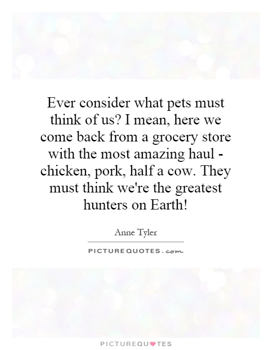 Ever consider what pets must think of us? I mean, here we come back from a grocery store with the most amazing haul - chicken, pork, half a cow. They must think we're the greatest hunters on Earth! Picture Quote #1