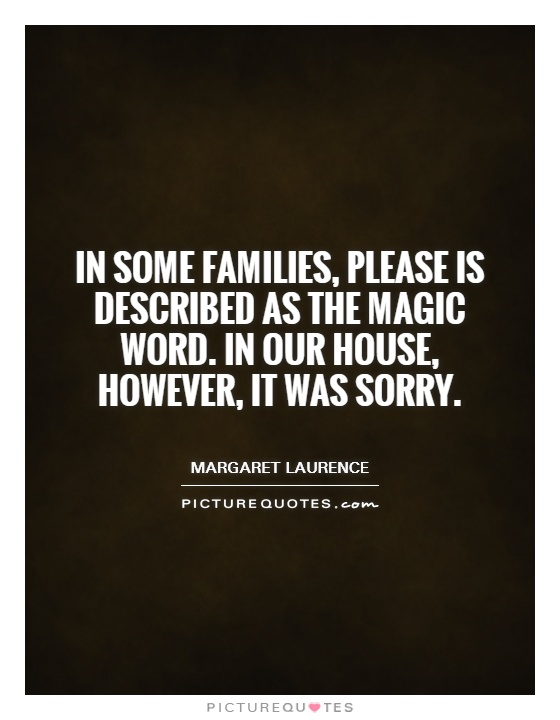 In some families, please is described as the magic word. In our house, however, it was sorry Picture Quote #1