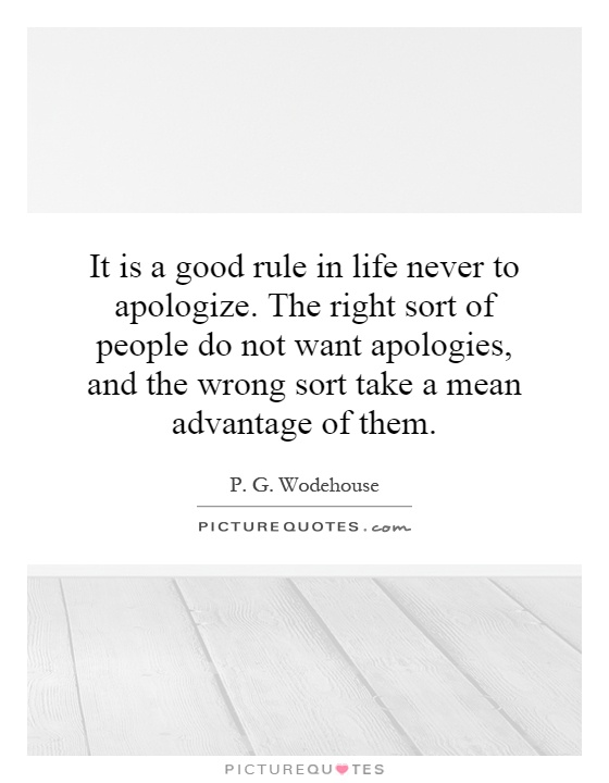 It is a good rule in life never to apologize. The right sort of people do not want apologies, and the wrong sort take a mean advantage of them Picture Quote #1