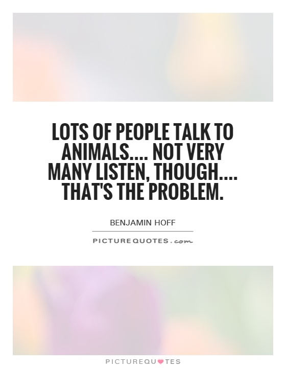 Lots of people talk to animals.... Not very many listen, though.... That's the problem Picture Quote #1