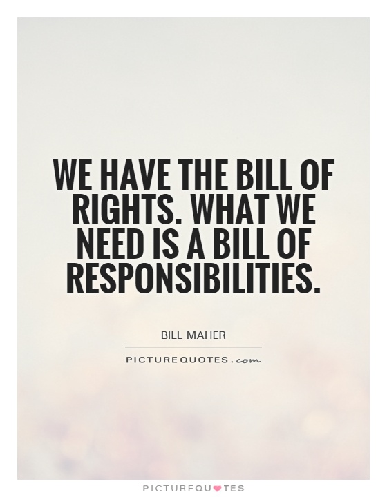 We have the Bill of Rights. What we need is a Bill of Responsibilities Picture Quote #1