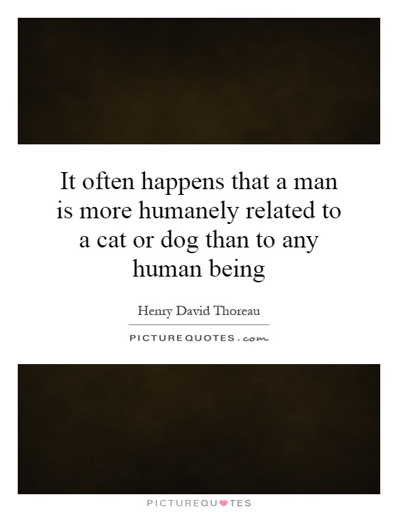 It often happens that a man is more humanely related to a cat or dog than to any human being Picture Quote #1