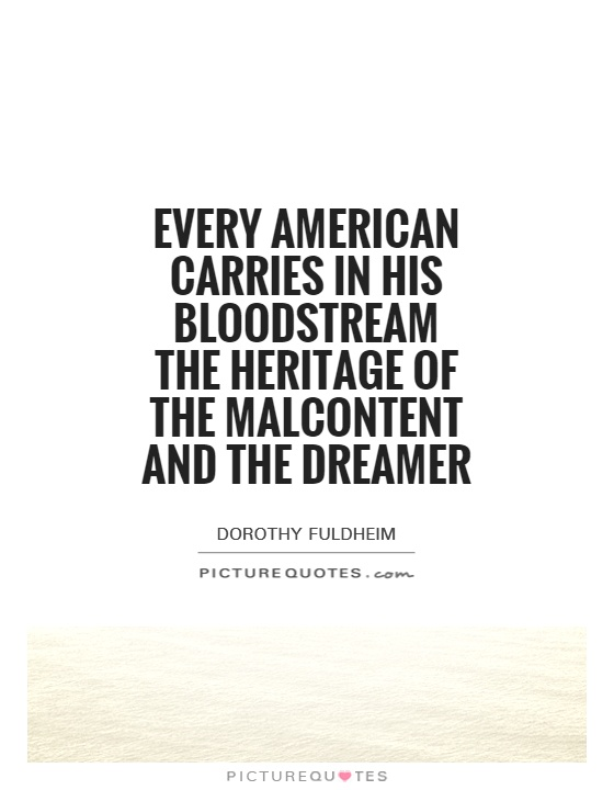 Every American carries in his bloodstream the heritage of the malcontent and the dreamer Picture Quote #1
