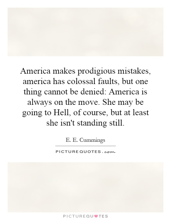 America makes prodigious mistakes, america has colossal faults, but one thing cannot be denied: America is always on the move. She may be going to Hell, of course, but at least she isn't standing still Picture Quote #1