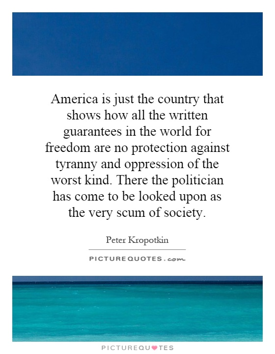 America is just the country that shows how all the written guarantees in the world for freedom are no protection against tyranny and oppression of the worst kind. There the politician has come to be looked upon as the very scum of society Picture Quote #1