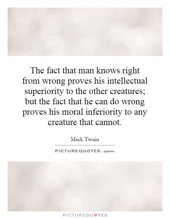 The fact that man knows right from wrong proves his intellectual superiority to the other creatures; but the fact that he can do wrong proves his moral inferiority to any creature that cannot Picture Quote #1