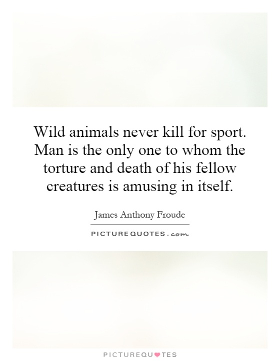 Wild animals never kill for sport. Man is the only one to whom the torture and death of his fellow creatures is amusing in itself Picture Quote #1