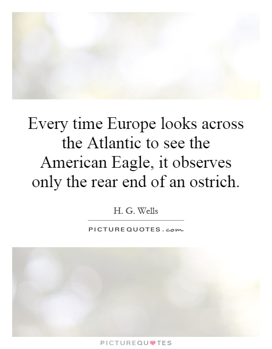 Every time Europe looks across the Atlantic to see the American Eagle, it observes only the rear end of an ostrich Picture Quote #1
