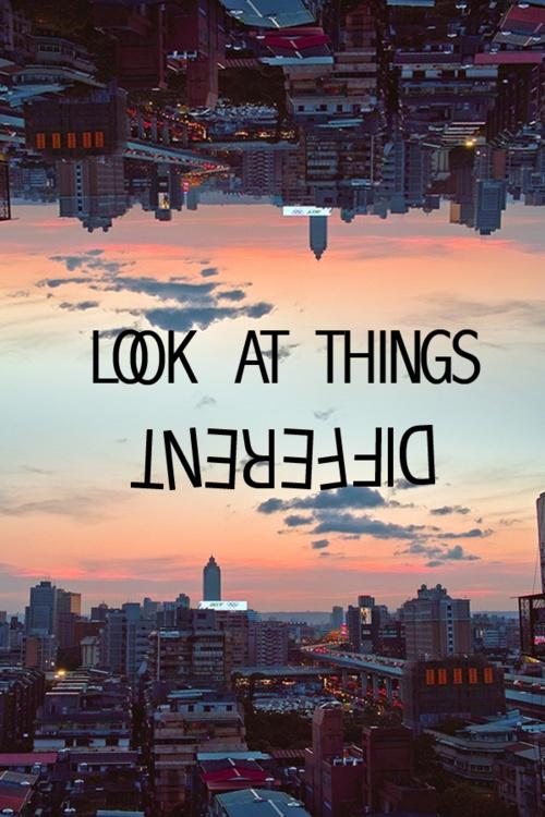 Look at things different Picture Quote #1