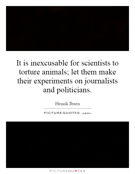 It is inexcusable for scientists to torture animals; let them make their experiments on journalists and politicians Picture Quote #1