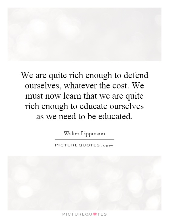 We are quite rich enough to defend ourselves, whatever the cost. We must now learn that we are quite rich enough to educate ourselves as we need to be educated Picture Quote #1