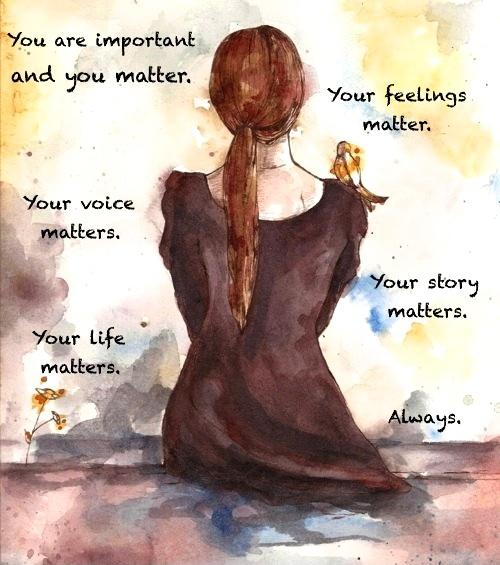 You are important and you matter. Your feelings matter. Your voice matters. Your story matters. Your life matters. Always Picture Quote #1